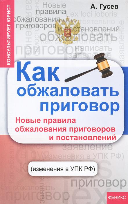 Как обжаловать приговор. Новые правила обжалования приговоров и постановлений ( 978-5-222-20956-1 )