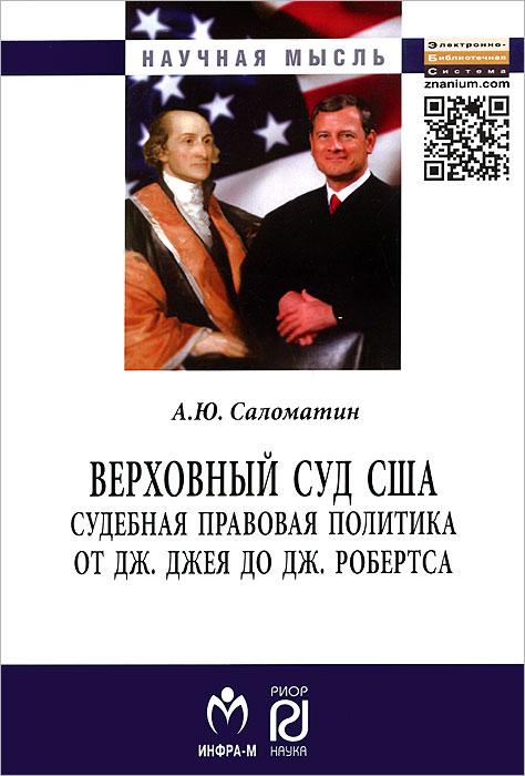 Верховный суд США. Судебная правовая политика от Дж. Джея до Дж. Робертса ( 978-5-369-01211-6, 978-5-16-006809-1 )