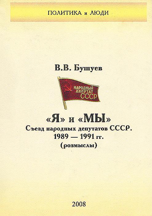 """""""Я"""" и """"МЫ"""" . Съезд народных депутатов СССР. 1989-1991 гг."""