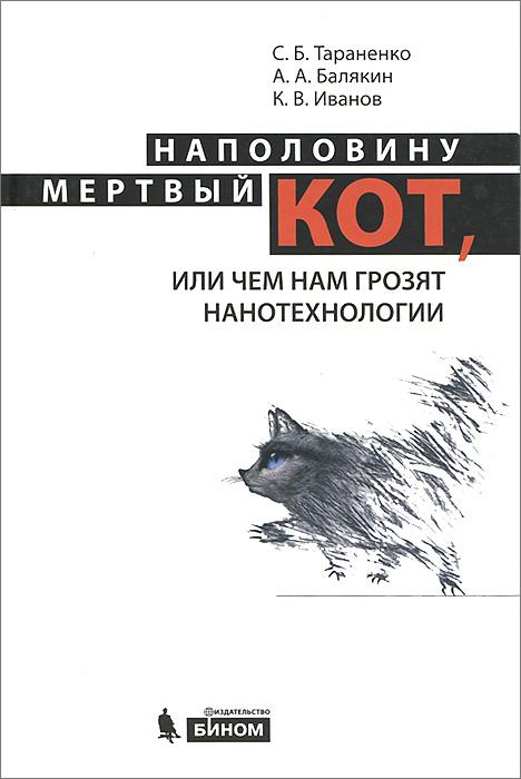 Наполовину мертвый кот, или чем нам грозят нанотехнологии. С. Б. Тараненко, А. А. Балякин, К. В. Иванов