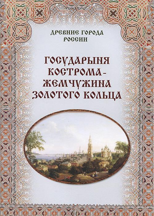 Государыня Кострома - жемчужина Золотого кольца ( 978-5-7793-2386-4 )