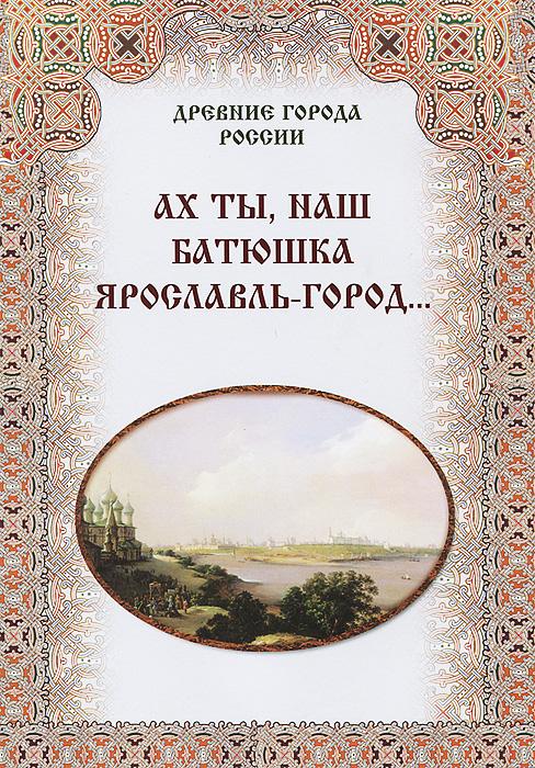 Ах ты, наш батюшка Ярославль-город… ( 978-5-7793-2394-9 )