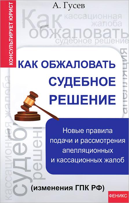 Как обжаловать судебное решение. Новые правила подачи и рассмотрения апелляционных и кассационных жалоб (изменения ГПК РФ) ( 978-5-222-21206-6 )