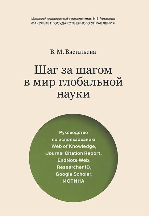 Шаг за шагом в мир глобальной науки. Руководство по использованию Web of Knowledge, Journal Citation Report, EndNote Web, Researcher ID, Google Scholar, Истина