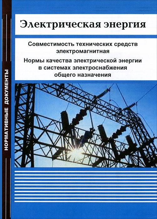 Электрическая энергия. Совместимость технических средств электромагнитная. Нормы качества электрической энергии в системах электроснабжения общего назначения ( 978-5-98908-081-6 )