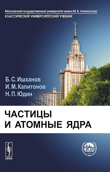 Частицы и атомные ядра. Б. С. Ишханов, И. М. Капитонов, Н. П. Юдин