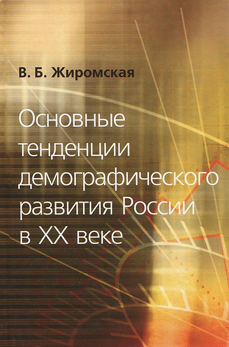 Основные тенденции демографического развития России в XX веке ( 978-5-9950-0294-9 )