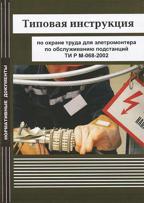 Типовая инструкция по охране труда для электромонтера по обслуживанию подстанций. ТИ Р М-068-2002