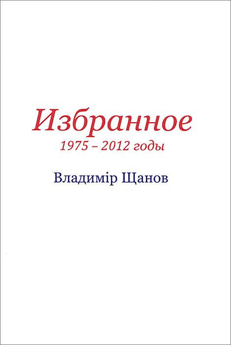 Владимiр Щанов. Избранное.1975-2012 годы