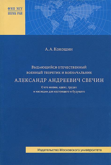 Выдающийся отечественный военный теоретик и военачальник А. А. Свечин. О его жизни, идеях, трудах и наследии для настоящего и будущего