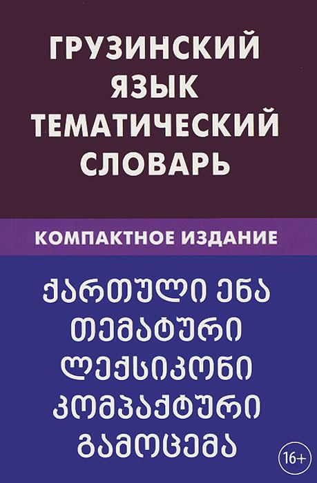 Грузинский язык. Тематический словарь. Компактное издание