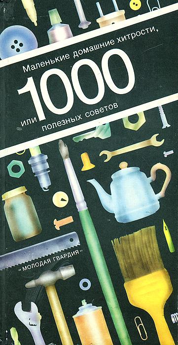 Маленькие домашние хитрости, или 1000 полезных советов