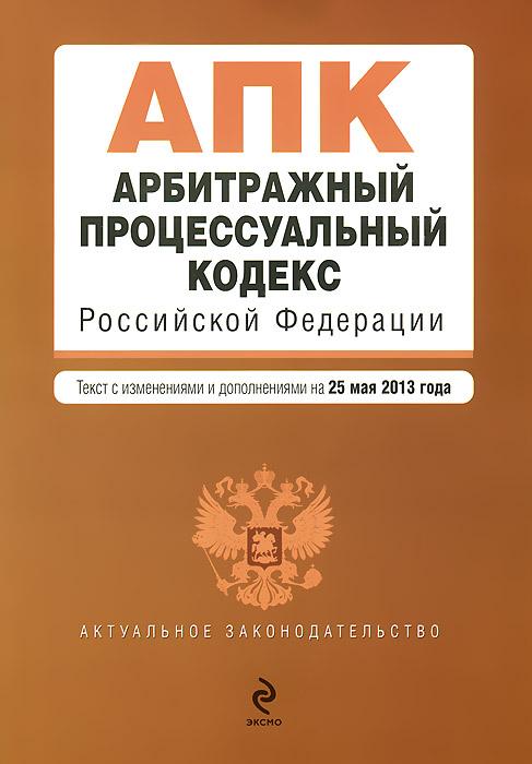 Арбитражный процессуальный кодекс Российской Федерации : текст с изм. и доп. на 25 мая 2013 г