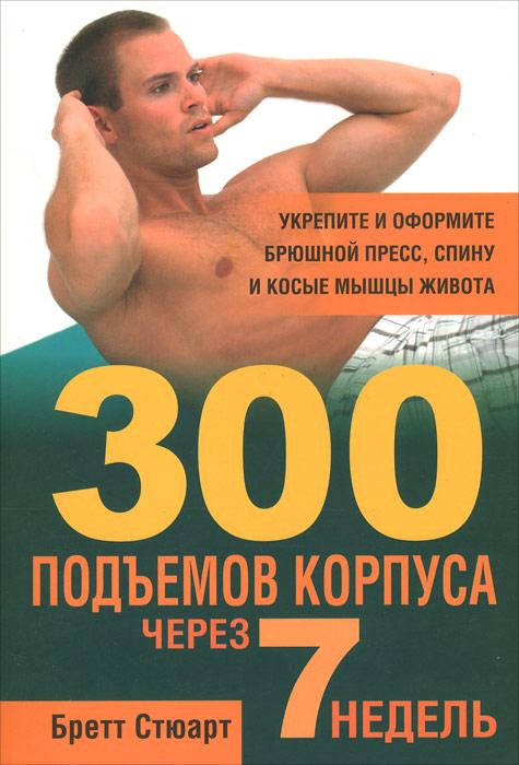 300 подъемов корпуса через 7 недель ( 978-985-15-1873-5 )