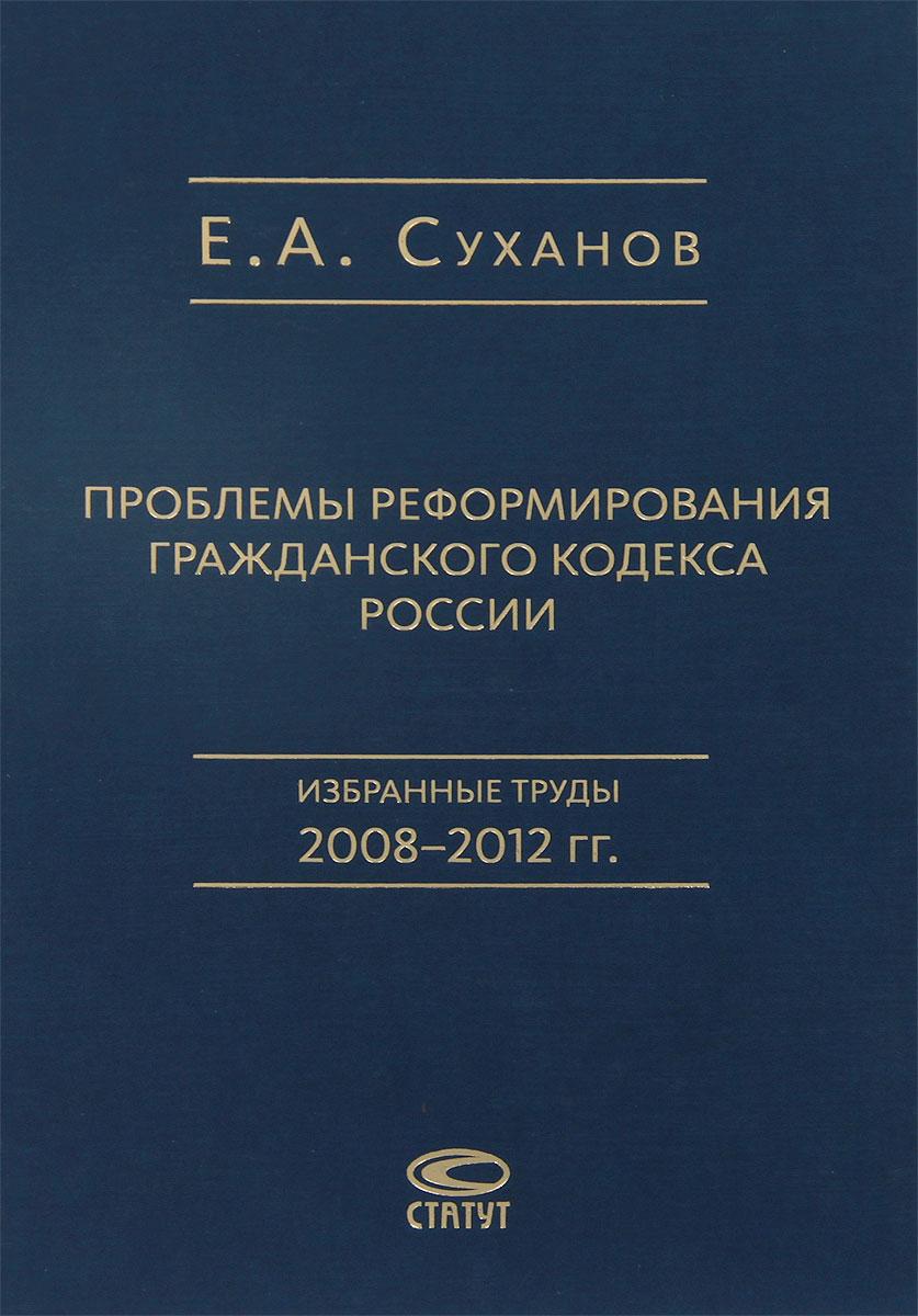 Проблемы реформирования Гражданского кодекса России: Избранные труды 2008–2012 гг. Суханов Е.А