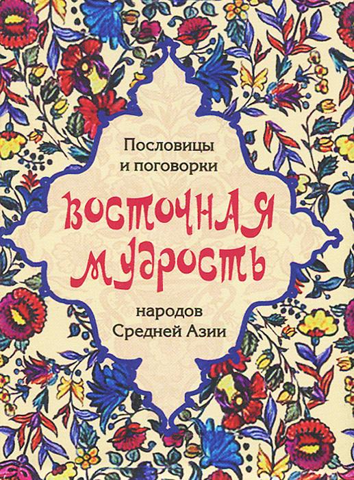 Восточная мудрость. Пословицы и поговорки народов Средней Азии