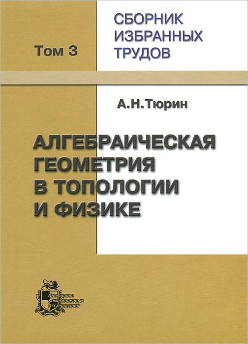 А. Н. Тюрин. Сборник избранных трудов. В 3 томах. Том 3. Алгебраическая геометрия в топологии и физике ( 5-93972-588-0 )