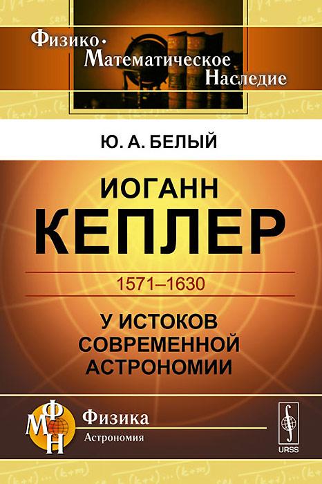 Иоганн Кеплер. 1571-1630. У истоков современной астрономии