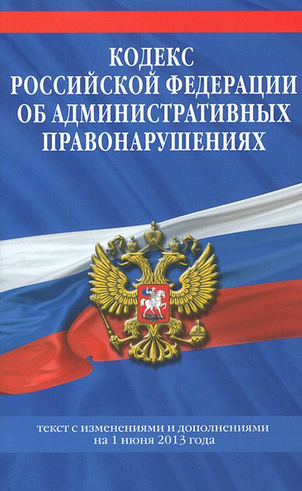 Кодекс Российской Федерации об административных правонарушениях : текст с изм. и доп. на 1 июня 2013 г