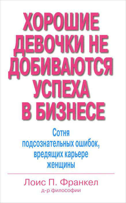 Книга Хорошие девочки не добиваются успеха в бизнесе. Сотня подсознательных ошибок, вредящих карьере женщины