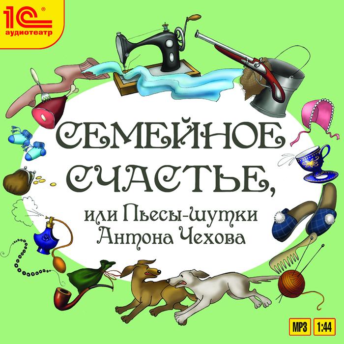 Семейное счастье, или Пьесы-шутки Антона Чехова (аудиокнига MP3)