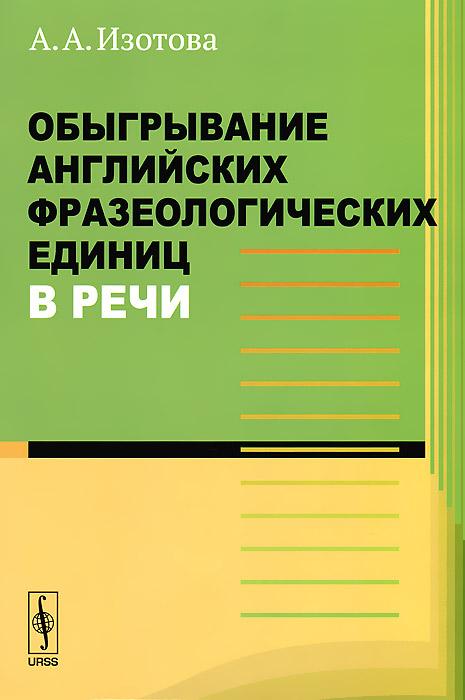 Обыгрывание английских фразеологических единиц в речи ( 978-5-397-04032-7 )