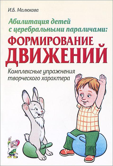 Абилитация детей с церебральными параличами. Формирование движений. Комплексные упражнения творческого характера