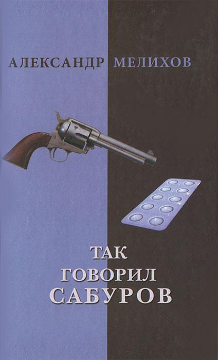 Так говорил Сабуров: Роман. Мелихов А.