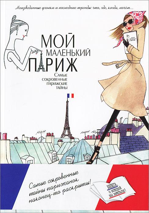 Мой маленький Париж. Самые сокровенные парижские тайны ( 978-5-8475-0728-8 )