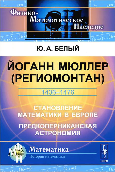 Йоганн Мюллер (Региомонтан). Становление математики в Европе. Предкоперниканская астрономия