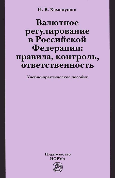 Валютное регулирование в Российской Федерации. Правила, контроль, ответственность ( 978-5-91768-385-0 )