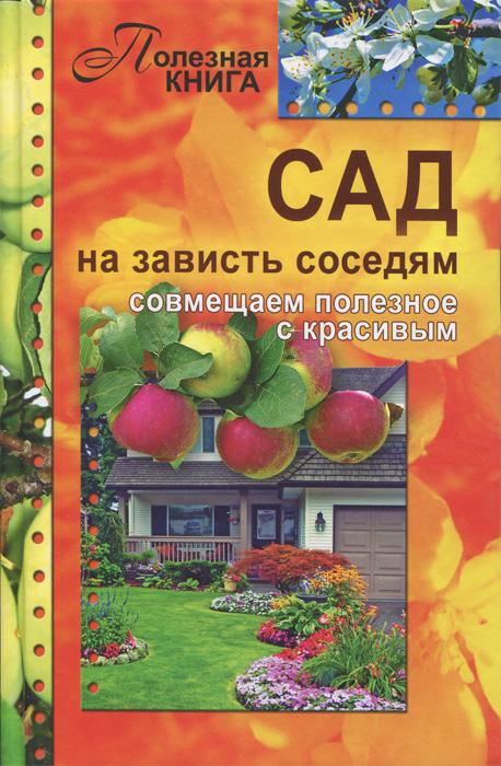 Сад на зависть соседям - совмещаем полезное с красивым ( 978-5-4423-0010-9 )