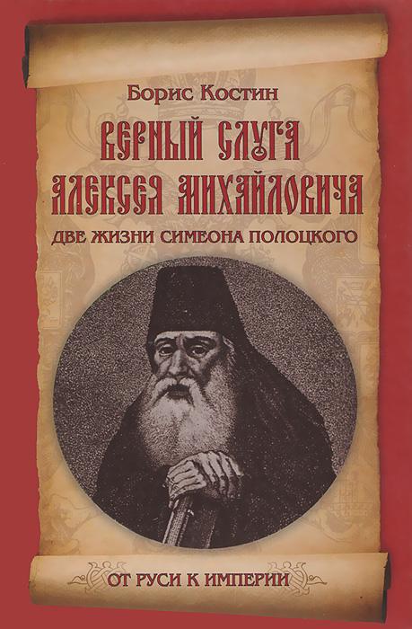 Верный слуга Алексея Михайловича. Две жизни Симеона Полоцкого