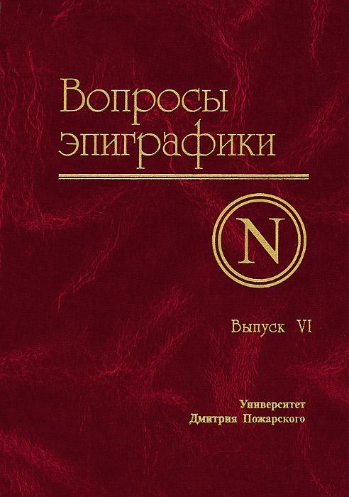 Вопросы эпиграфики. Выпуск 6 ( 978-5-91244-003-8 )