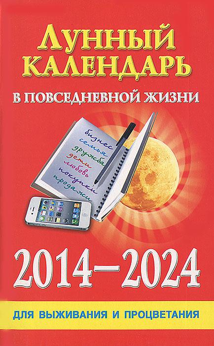 Лунный календарь в повседневной жизни для выживания и процветания. 2014-2024 гг