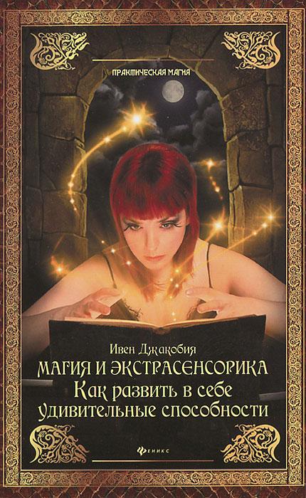 Магия и экстрасенсорика. Как развить в себе удивительные способности ( 978-5-222-20298-2 )