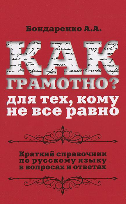 Как грамотно? Для тех, кому не все равно. Справочник по русскому языку в вопросах и ответах ( 978-5-222-21037-6 )