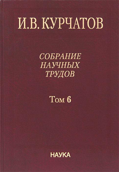 И. В. Курчатов. Собрание научных трудов. В 6 томах. Том 6. Ядерную энегрию - на благо человечества
