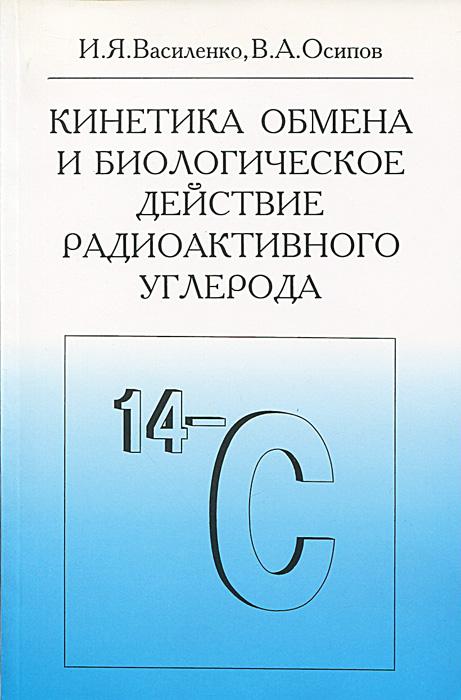 Кинетика обмена и биологическое действие радиоактивного углерода ( 5-225-04582-0 )
