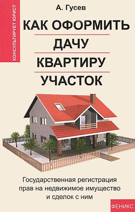Как оформить дачу, квартиру, участок. Государственная регистрация прав на недвижимое имущество и сделок с ним ( 978-5-222-21275-2 )