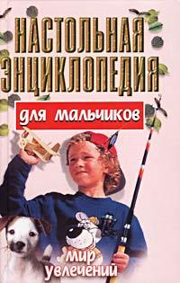 Настольная энциклопедия для мальчиков. Мир увлечений ( 985-456-461-4, 985-14-0312-1 )