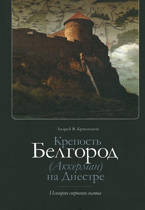 Крепость Белгород (Аккерман) на Днестре. История строительства