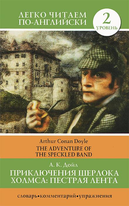 Приключения Шерлока Холмса. Пестрая лента. Уровень 2 / The Adventure of the Speckled Band ( 978-5-17-078197-3, 978-9845-18-2156-9 )