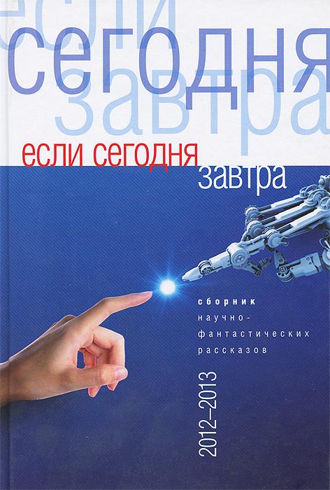 Если сегодня завтра. Сборник научно-фантастических рассказов 2012-2013