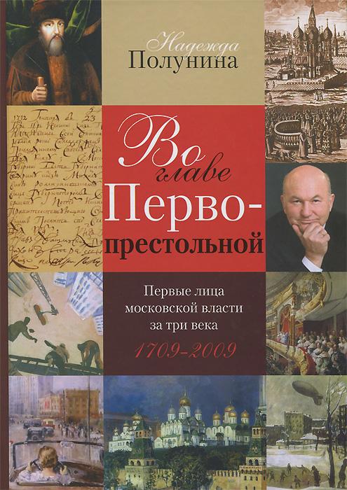 Во главе Первопрестольной. Первые лица московской власти за три века. 1709-2009