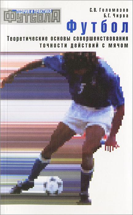 Футбол. Теоретические основы совершенствования точности действий с мячом ( 5-98724-025-5 )