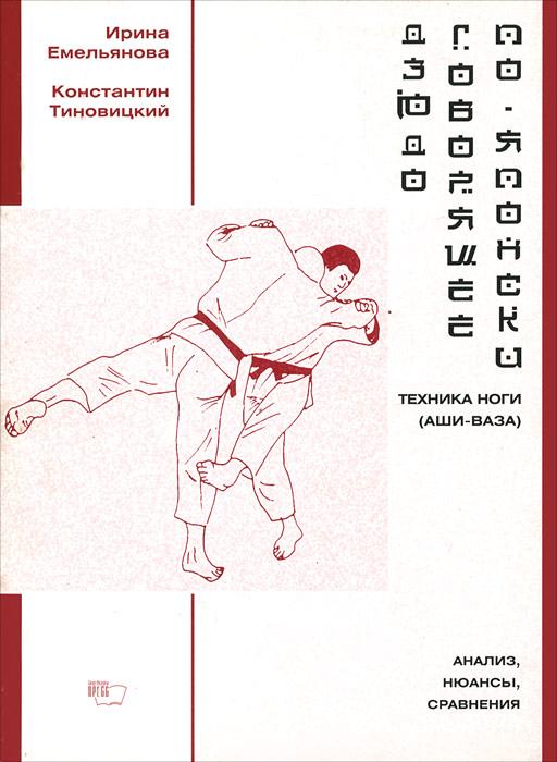 Дзюдо, говорящее по-японски. Техника ноги (аши-ваза). Анализ, нюансы, сравнения ( 5-8134-0081-8 )