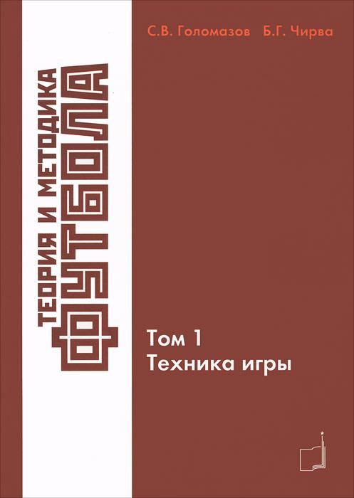 Теория и методика футбола. Том 1. Техника игры. С. В. Голомазов, Б. Г. Чирва