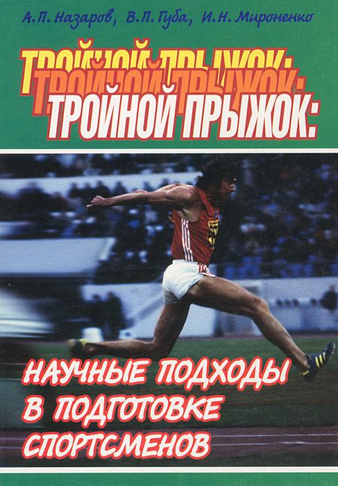 Тройной прыжок. Научные подходы в подготовке спортсменов. А. П. Назаров, И. Н. Мироненко, В. П. Губа