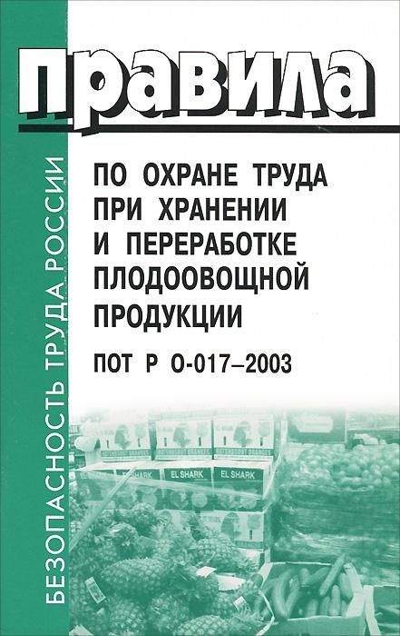Правила по охране труда при хранении и переработке плодоовощной продукции. ПОТ Р О-017-2003 ( 5-93630-446-9 )
